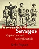 Professional Savages: Captive Lives and Western Spectacle