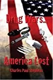 Drug Wars... America Lost, Charles Paul Stephens, 1413734103
