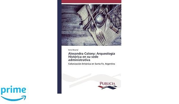Alexandra Colony: Arqueología Histórica en su sede administrativa: Colonización británica en Santa Fe, Argentina (Spanish Edition): Irene Dosztal: ...
