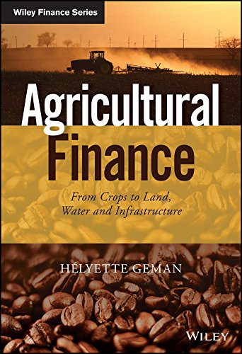 Agricultural Finance: From Crops to Land, Water and Infrastructure (The Wiley Finance Series) by Helyette Geman