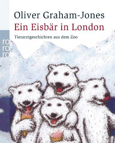 Ein Eisbär in London: Tierarztgeschichten aus dem Zoo