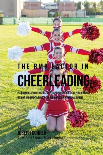 The RMR Factor in Cheerleading: Performing At Your Highest Level by Finding Your Ideal Performance Weight and Maintaining It through Unique Nutritional Habits por Correa (Certified Sports Nutritionist), Joseph