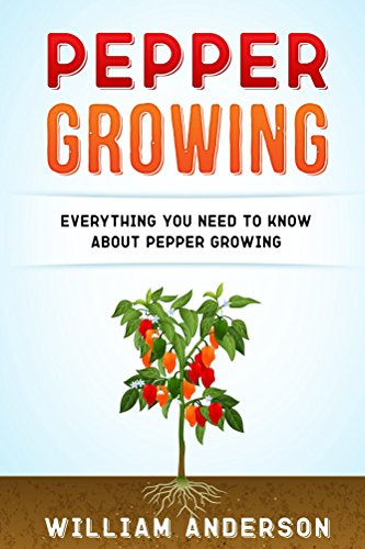 Pepper Growing: Everything You Need to Know About Peppers Growing by [Anderson, William]