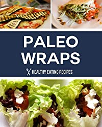 Paleo Wraps: Delicious Gluten Free Solutions & Lunch Recipes for Busy People! (English Edition)