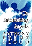 On Entertaining Angels, Anthony Brent Cloud, 1462652638