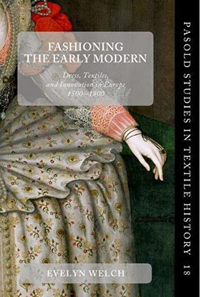 Amazon Com Fashioning The Early Modern Dress Textiles And Innovation In Europe 1500 1800 Pasold Studies In Textile History 9780198738176 Welch Evelyn Books