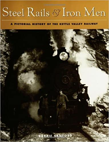 Steel Rails and Iron Men A Pictorial History of the Kettle Valley Railway