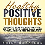 Healthy Positive Thoughts: Reduce Stress, Feel Better Now and Find Inner Calm with Affirmations and Meditation | Emily Harrison