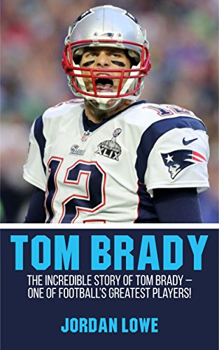 Tom Brady: The Incredible Story of Tom Brady - One of Football's Greatest Players!