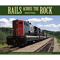 Rails Across the Rock: A Then and Now Celebration of the Newfoundland Railway