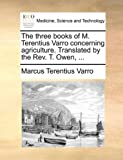 The Three Books of M Terentius Varro Concerning Agriculture Translated by the Rev T Owen, Marcus Terentius Varro, 1140819542