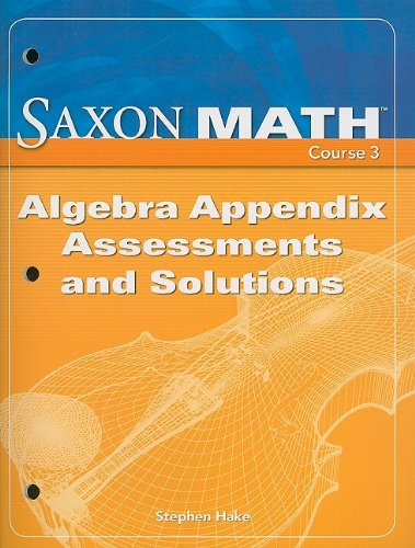 Saxon Math Course 3: Algebra Appendix Assessments and Solutions 2007