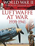 World War II Through German Eyes: Luftwaffe at War 1939-1941