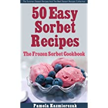 50 Easy Sorbet Recipes – The Frozen Sorbet Cookbook (The Summer Dessert Recipes And The Best Dessert Recipes Collection 6)