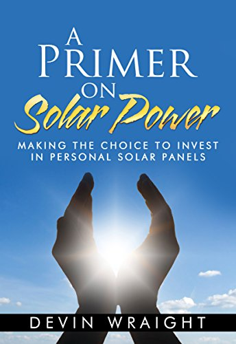 A Primer on Solar Power: Making the Choice to Invest in Personal Solar Panels by [Wraight, Devin]