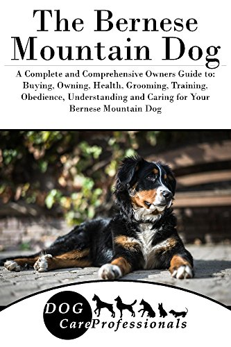 The Bernese Mountain Dog: A Complete and Comprehensive Owners Guide to: Buying, Owning, Health, Grooming, Training, Obedience, Understanding and Caring ... Caring for a Dog from a Puppy to Old Age)