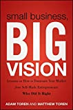 Small Business, Big Vision: Lessons on How to Dominate Your Market from Self-Made Entrepreneurs WhoDid It Right