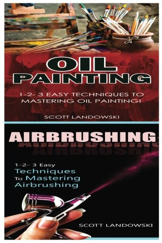 Oil Painting & Airbrushing: 1-2-3 Easy Techniques To Mastering Oil Painting! & 1-2-3 Easy Techniques To Mastering Airbrushing!