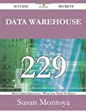 Data Warehouse 229 Success Secrets - 229 Most Asked Questions on Data Warehouse - What You Need to Know, Susan Montoya, 1488530580