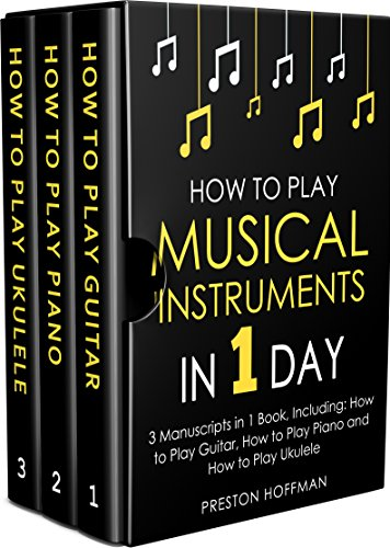 How to Play Musical Instruments: In 1 Day - Bundle - The Only 3 Books You Need to Learn How to Play Guitar, How to Play Piano and How to Play Ukulele Today (Music Best Seller Book 17) by [Hoffman, Preston]