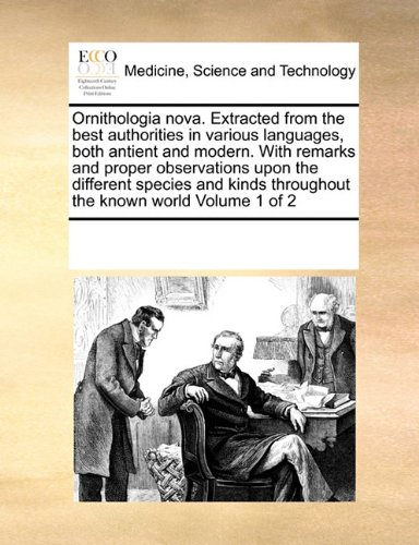 Read Online Ornithologia nova. Extracted from the best authorities in various languages, both antient and modern. With remarks and proper observations upon the ... throughout the known world  Volume 1 of 2 pdf epub