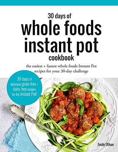30 Days of Whole Foods Instant Pot Cookbook: The Easiest + Fastest Whole Foods Instant Pot Recipes For Your 30-Day Challenge