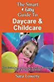 The Smart and Easy Guide to Daycare and Childcare: Your Guide Book to Day Care and Child Care Options Inside and Outside the Home, Sara Lowery, 1493571257