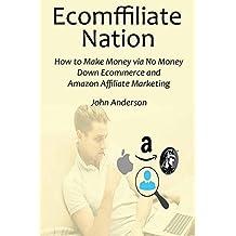 ECOMFFILIATE NATION: How to Make Money via No Money Down Ecommerce and Amazon Affiliate Marketing