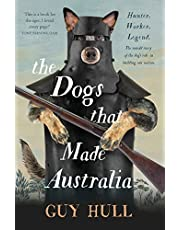 The Dogs that Made Australia: The Story of the Dogs that Brought about Australia's Transformation from Starving Colony to Pastoral Powerhouse