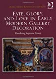 Fate Glory and Love in Early Modern Gallery Decorations : Visualizing Supreme Power, Lagerlof, Margaretha, 1409431541