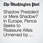 Shadow President or Mere Shadow? In Europe, Pence Seeks to Reassure Allies Unnerved by Trump. | Ashley Parker,Michael Birnbaum