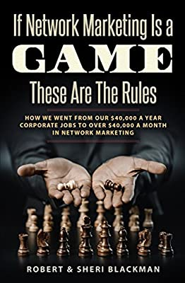 If Network Marketing is a Game These Are the Rules: How We Went From Our $40,000 a Year Corporate Jobs to Over $40,000 a Month in Network Marketing!