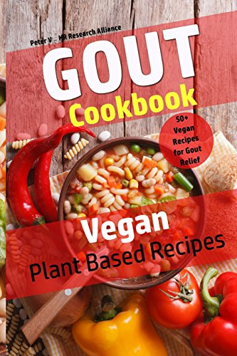 Gout Cookbook - Vegan Plant Based Recipes: 50+ Vegan Recipes for Gout Relief (Volume 4) by Peter V, HR Research Alliance