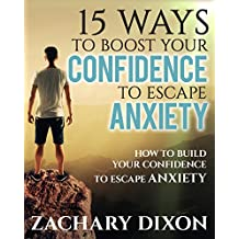 Anxiety: 15 Ways To Boost Your Confidence When Feeling Anxious: How To Build Your Confidence To Escape Anxiety (BONUS- 1hour Life Coaching Session. Overcome Anxiety Today)