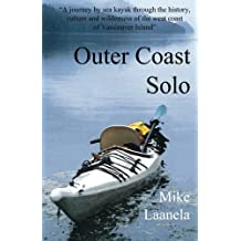 Outer Coast Solo: A journey by sea kayak through the history, culture and wilderness of the northwest coast of Vancouver Island