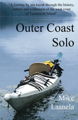 Outer Coast Solo: A journey by sea kayak through the history, culture and wilderness of the northwest coast of Vancouver Island -  Mike Laanela, Paperback
