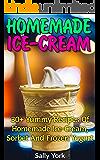 Homemade Ice-Cream: 30+ Yummy Recipes of Homemade Ice-Cream, Sorbet and Frozen Yogurt: (Homemade Ice Cream Recipes, Vegan Ice Cream Recipe Book) (Healthy Ice Cream Recipes, Ice Cream Recipe Book)