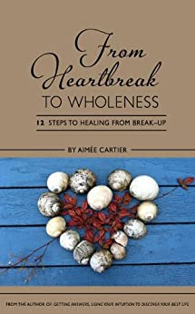 From Heartbreak to Wholeness: 12 Steps to Healing from Break-up by [Cartier, Aimee]