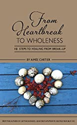 From Heartbreak to Wholeness: 12 Steps to Healing from Break-up