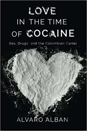 Love in the Time of Cocaine: Sex, Drugs, and the Colombian ...