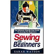 Sewing for beginners: The Ultimate Step-By-Step Guide to Sewing for Beginners (Hand Sewing, Sewing Patterns, How to Sew)