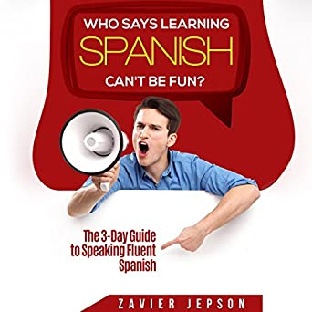 Amazon com: Who Says Learning Spanish Can't Be Fun? The 3-Day Guide