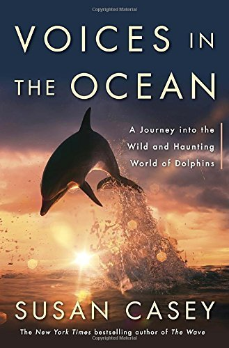 Voices in the Ocean: A Journey into the Wild and Haunting World of Dolphins by Susan Casey (2015-08-04)