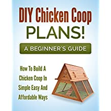 DIY Chicken Coop Plans! A Beginners Guide: How To Build A Chicken Coop In A Simple, Easy And Affordable Way (Chicken Coop Design Book 1)