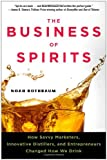 The Business of Spirits: How Savvy Marketers, Innovative Distillers, and Entrepreneurs Changed How We Drink