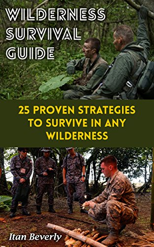 Wilderness Survival Guide: 25 Proven Strategies To Survive In Any Wilderness by [Beverly, Itan ]