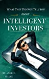 What they did not tell you about intelligent investors: A complete guide to becoming an intelligent investor and making smart investment decisions