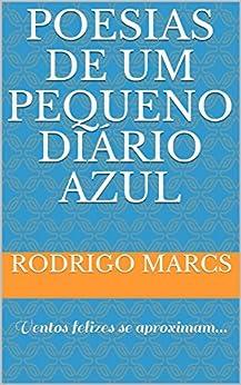 Poesias de um pequeno diário azul: Ventos felizes se aproximam... (Portuguese Edition) by [Marcs, Rodrigo]