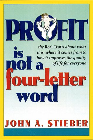 Profit Is Not a Four-Letter Word: The real truth about what it is * where it comes from * how it improves the quality of