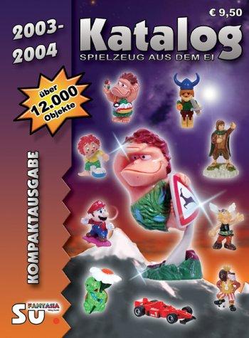 Spielzeug aus dem Ei 2003/2004. Kompaktausgabe. Katalog für Überraschungseierfiguren